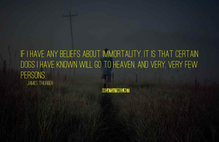 Dogs And Heaven Sayings By James Thurber: If I have any beliefs about immortality, it is that certain dogs I have known