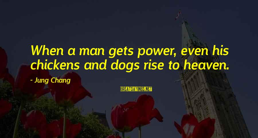 Dogs And Heaven Sayings By Jung Chang: When a man gets power, even his chickens and dogs rise to heaven.