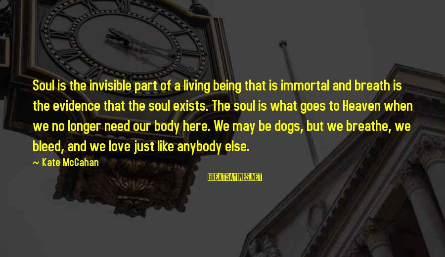 Dogs And Heaven Sayings By Kate McGahan: Soul is the invisible part of a living being that is immortal and breath is