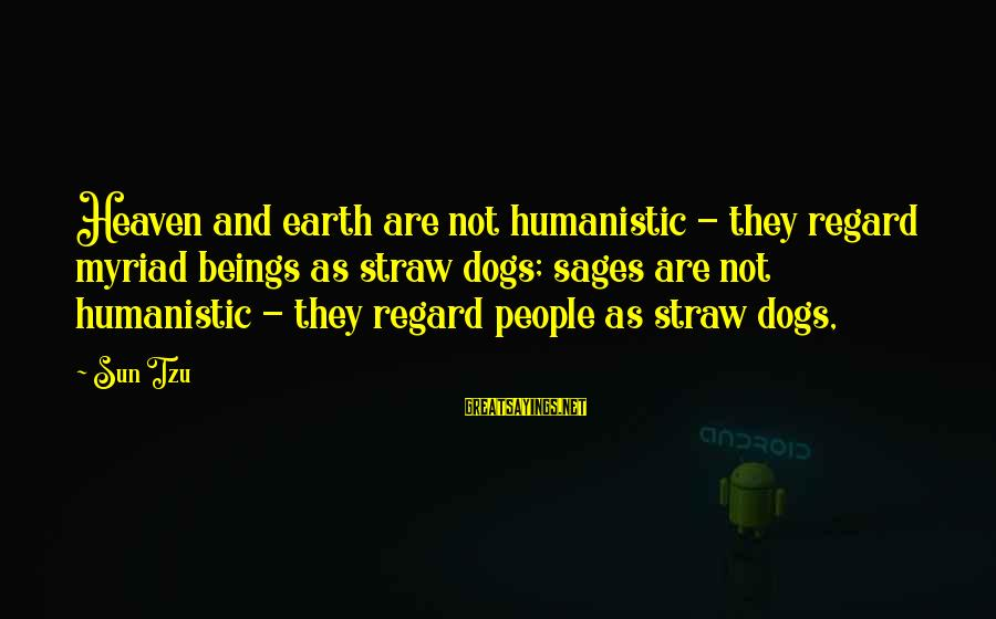 Dogs And Heaven Sayings By Sun Tzu: Heaven and earth are not humanistic - they regard myriad beings as straw dogs; sages