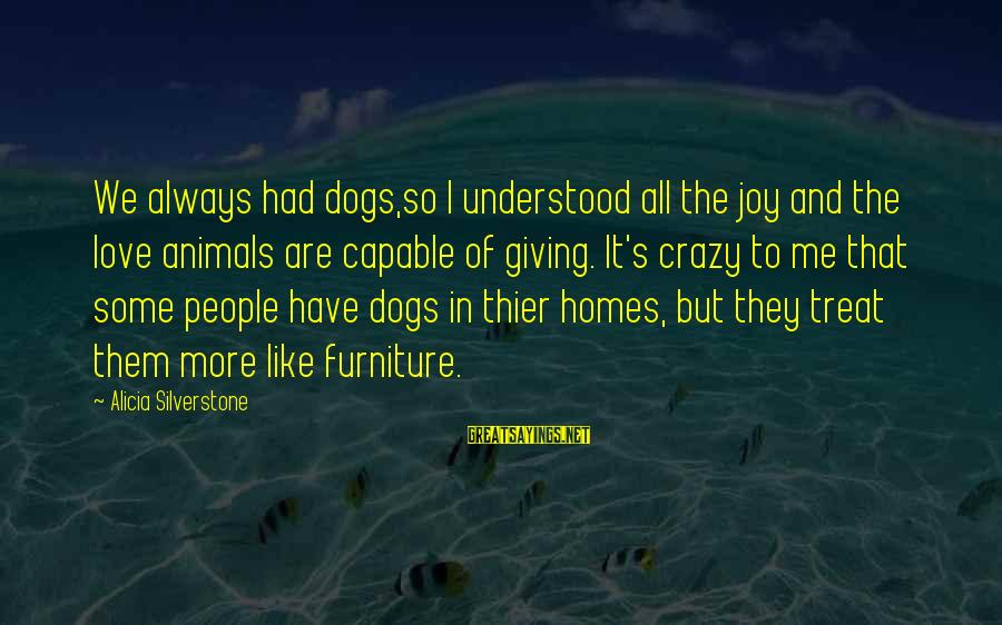 Dogs Love Sayings By Alicia Silverstone: We always had dogs,so I understood all the joy and the love animals are capable