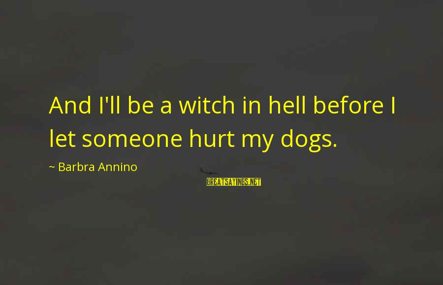 Dogs Love Sayings By Barbra Annino: And I'll be a witch in hell before I let someone hurt my dogs.