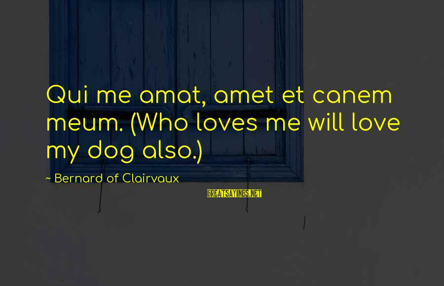 Dogs Love Sayings By Bernard Of Clairvaux: Qui me amat, amet et canem meum. (Who loves me will love my dog also.)