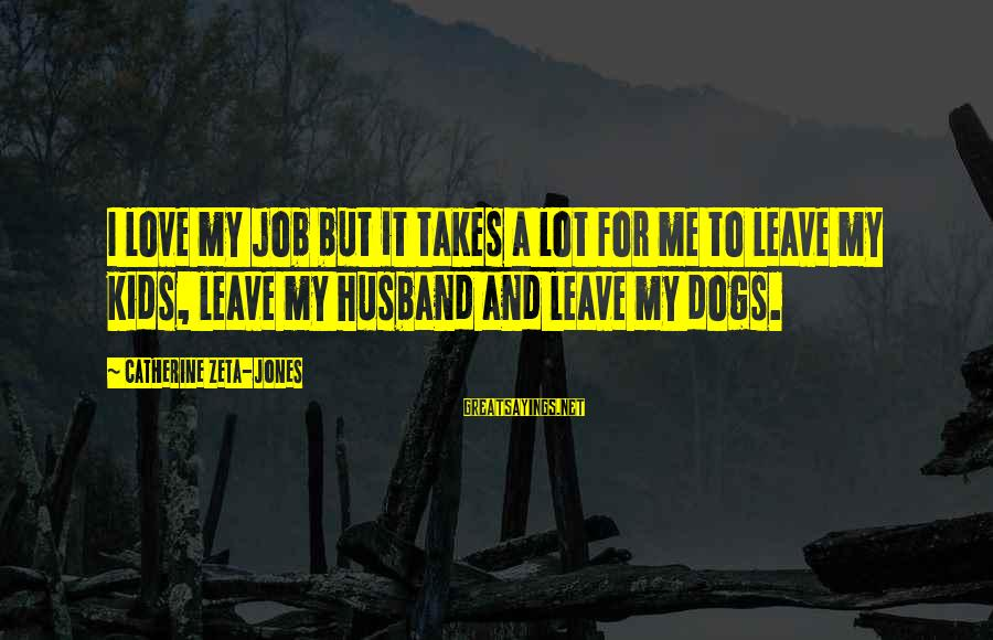 Dogs Love Sayings By Catherine Zeta-Jones: I love my job but it takes a lot for me to leave my kids,