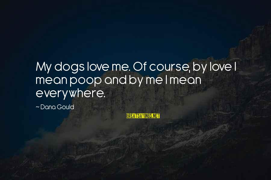 Dogs Love Sayings By Dana Gould: My dogs love me. Of course, by love I mean poop and by me I
