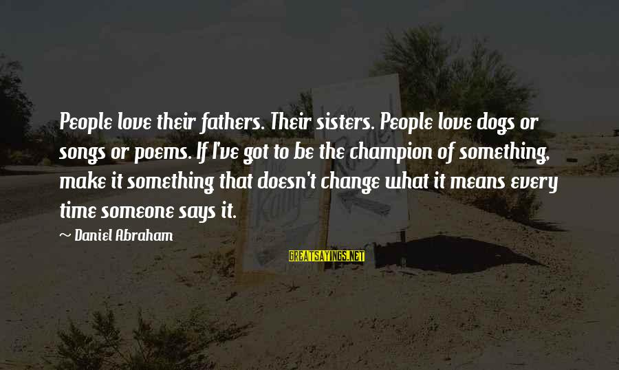 Dogs Love Sayings By Daniel Abraham: People love their fathers. Their sisters. People love dogs or songs or poems. If I've