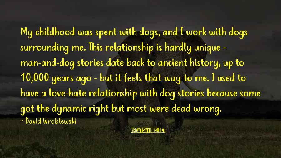 Dogs Love Sayings By David Wroblewski: My childhood was spent with dogs, and I work with dogs surrounding me. This relationship