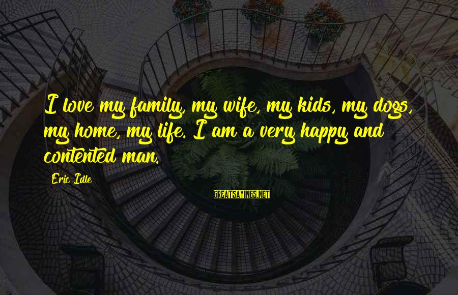 Dogs Love Sayings By Eric Idle: I love my family, my wife, my kids, my dogs, my home, my life. I