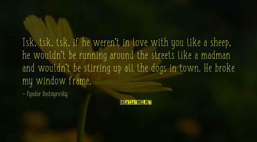 Dogs Love Sayings By Fyodor Dostoyevsky: Tsk, tsk, tsk, if he weren't in love with you like a sheep, he wouldn't