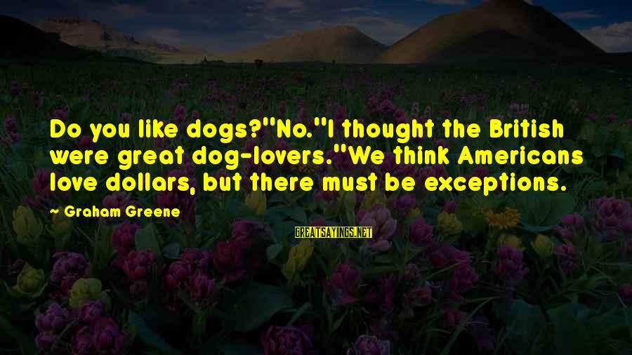 Dogs Love Sayings By Graham Greene: Do you like dogs?''No.''I thought the British were great dog-lovers.''We think Americans love dollars, but