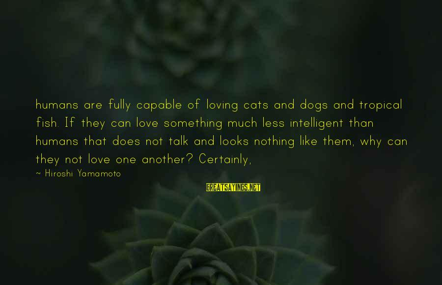 Dogs Love Sayings By Hiroshi Yamamoto: humans are fully capable of loving cats and dogs and tropical fish. If they can