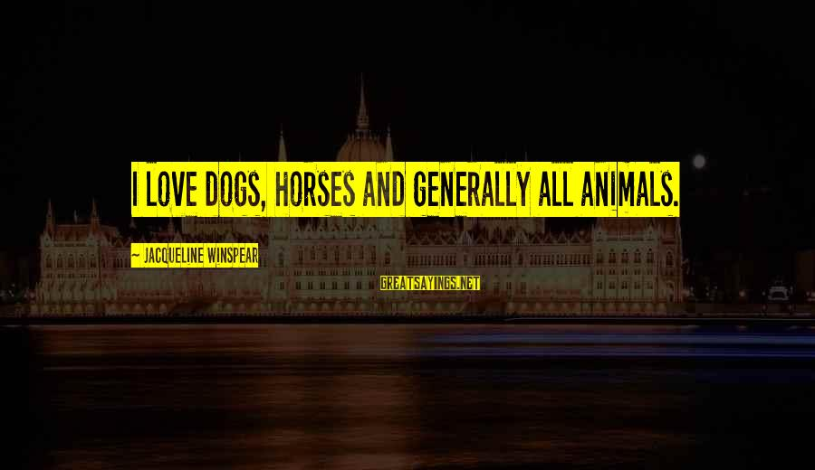 Dogs Love Sayings By Jacqueline Winspear: I love dogs, horses and generally all animals.