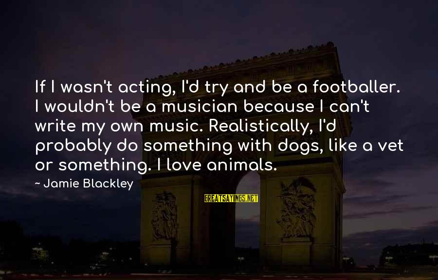 Dogs Love Sayings By Jamie Blackley: If I wasn't acting, I'd try and be a footballer. I wouldn't be a musician