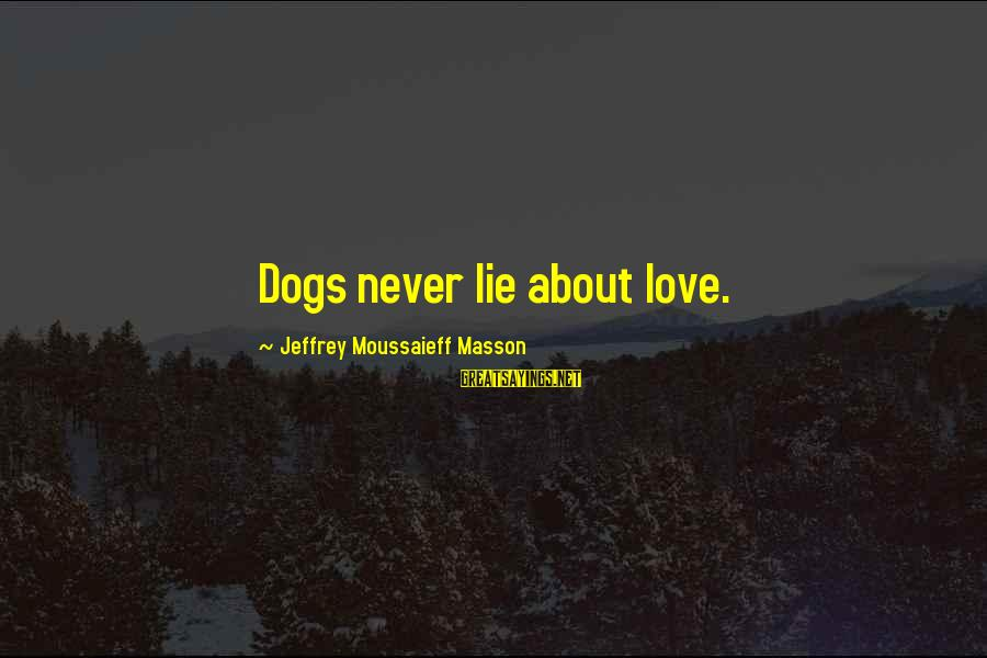 Dogs Love Sayings By Jeffrey Moussaieff Masson: Dogs never lie about love.