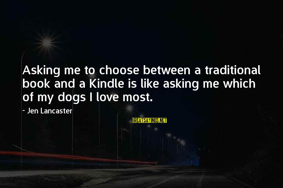 Dogs Love Sayings By Jen Lancaster: Asking me to choose between a traditional book and a Kindle is like asking me