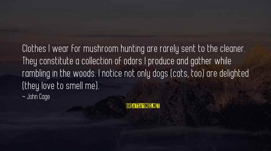 Dogs Love Sayings By John Cage: Clothes I wear for mushroom hunting are rarely sent to the cleaner. They constitute a