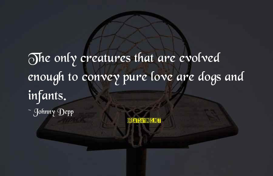 Dogs Love Sayings By Johnny Depp: The only creatures that are evolved enough to convey pure love are dogs and infants.