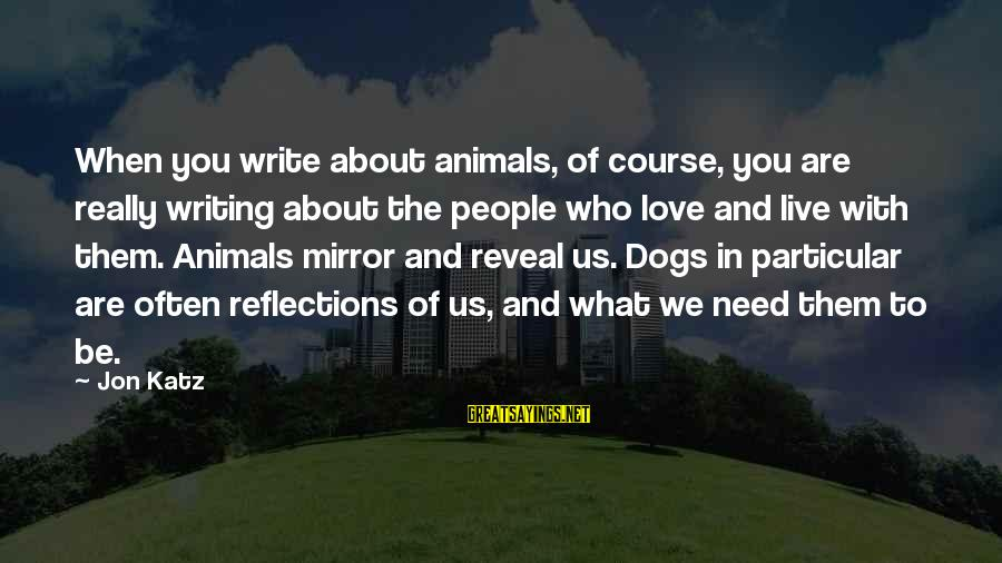 Dogs Love Sayings By Jon Katz: When you write about animals, of course, you are really writing about the people who