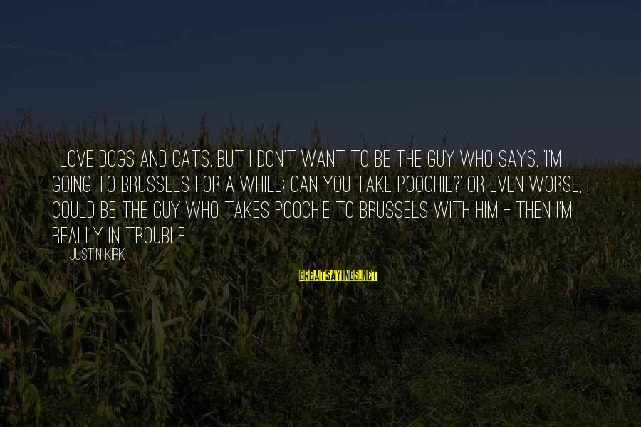 Dogs Love Sayings By Justin Kirk: I love dogs and cats, but I don't want to be the guy who says,