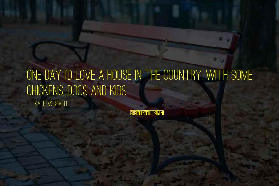 Dogs Love Sayings By Katie McGrath: One day I'd love a house in the country, with some chickens, dogs and kids.