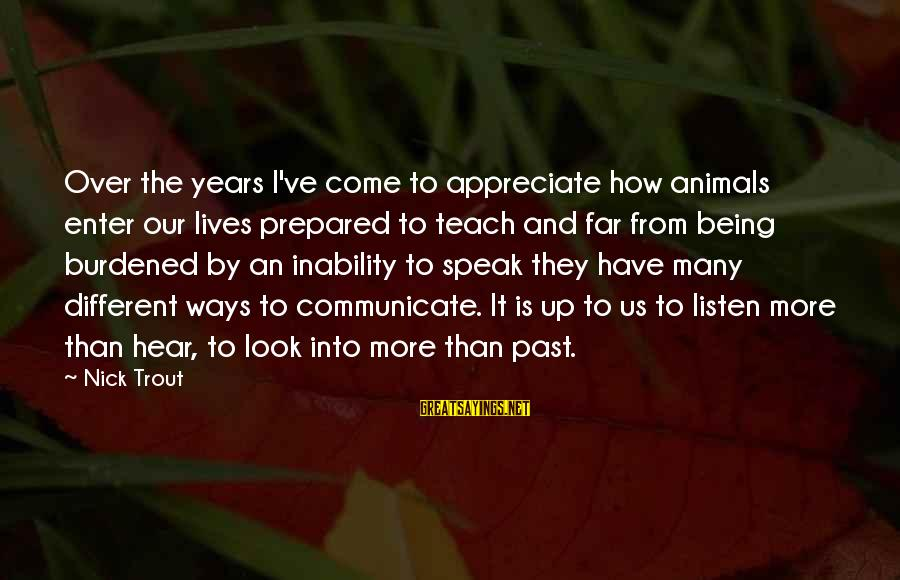 Dogs Love Sayings By Nick Trout: Over the years I've come to appreciate how animals enter our lives prepared to teach