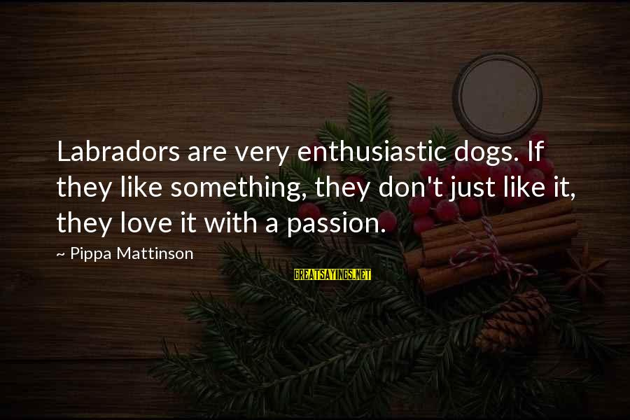 Dogs Love Sayings By Pippa Mattinson: Labradors are very enthusiastic dogs. If they like something, they don't just like it, they