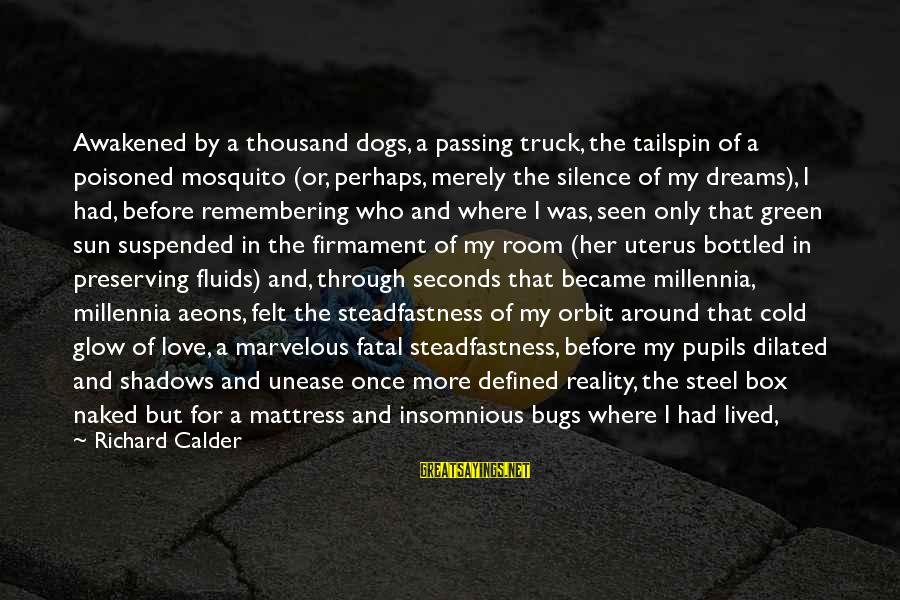 Dogs Love Sayings By Richard Calder: Awakened by a thousand dogs, a passing truck, the tailspin of a poisoned mosquito (or,