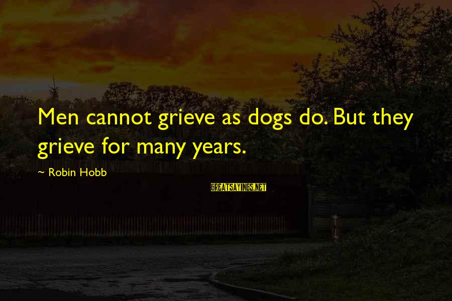 Dogs Love Sayings By Robin Hobb: Men cannot grieve as dogs do. But they grieve for many years.