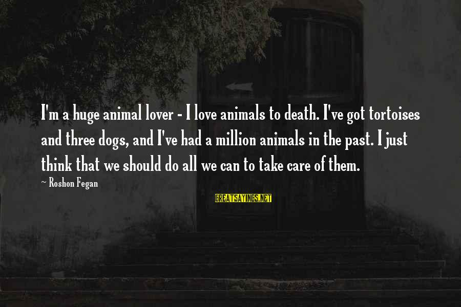 Dogs Love Sayings By Roshon Fegan: I'm a huge animal lover - I love animals to death. I've got tortoises and