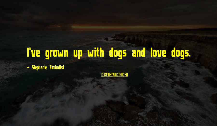 Dogs Love Sayings By Stephanie Zimbalist: I've grown up with dogs and love dogs.