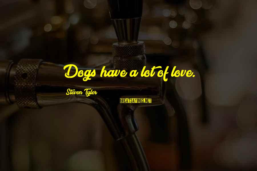 Dogs Love Sayings By Steven Tyler: Dogs have a lot of love.