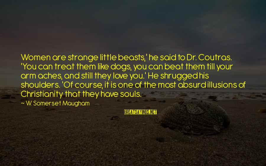Dogs Love Sayings By W. Somerset Maugham: Women are strange little beasts,' he said to Dr. Coutras. 'You can treat them like