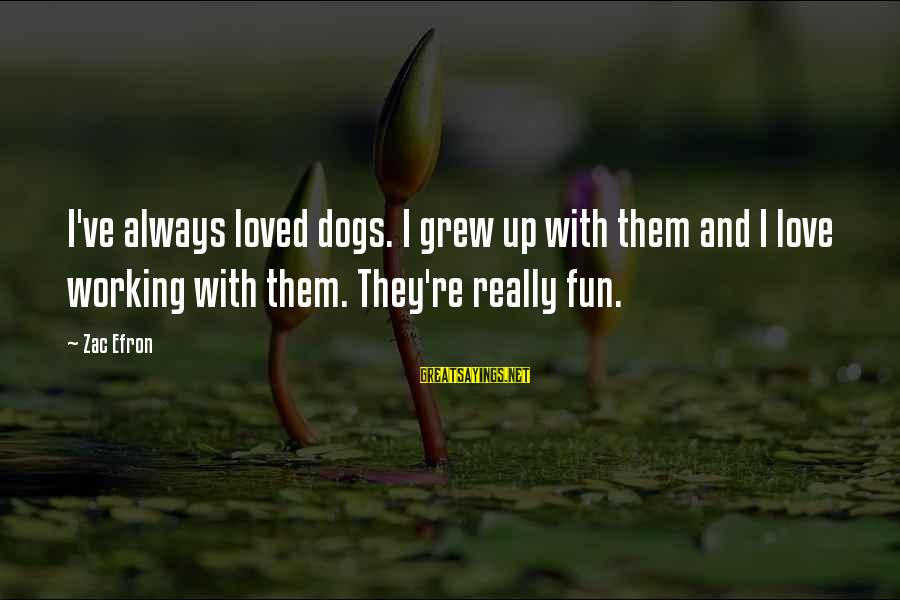 Dogs Love Sayings By Zac Efron: I've always loved dogs. I grew up with them and I love working with them.