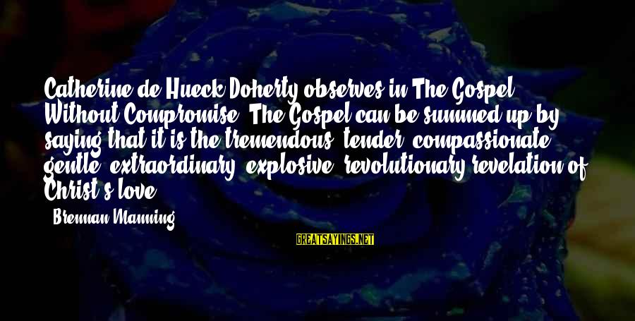Doherty's Sayings By Brennan Manning: Catherine de Hueck Doherty observes in The Gospel Without Compromise: The Gospel can be summed