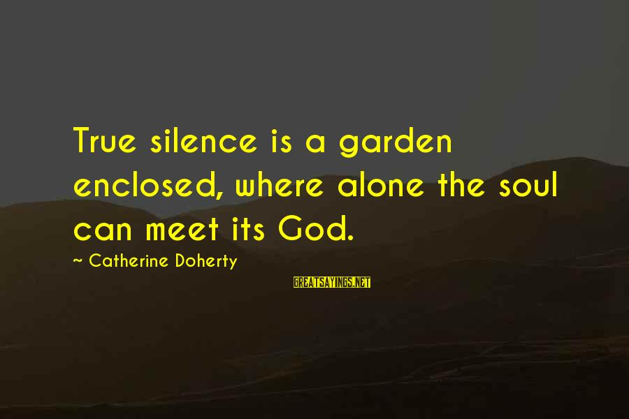 Doherty's Sayings By Catherine Doherty: True silence is a garden enclosed, where alone the soul can meet its God.