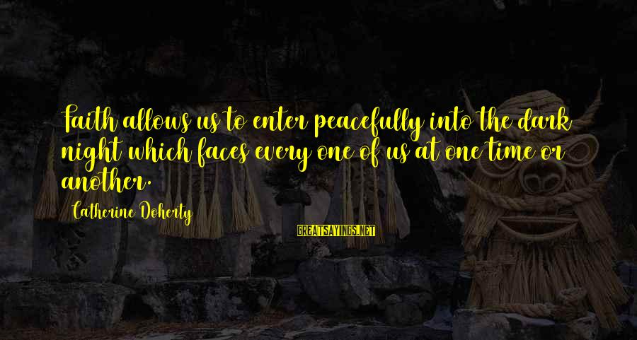 Doherty's Sayings By Catherine Doherty: Faith allows us to enter peacefully into the dark night which faces every one of