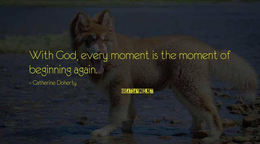 Doherty's Sayings By Catherine Doherty: With God, every moment is the moment of beginning again.