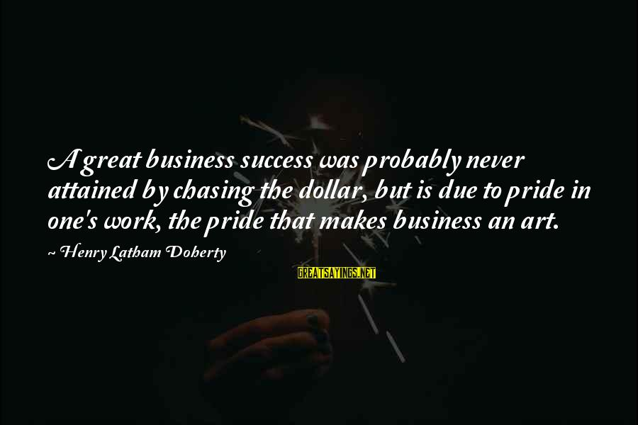 Doherty's Sayings By Henry Latham Doherty: A great business success was probably never attained by chasing the dollar, but is due