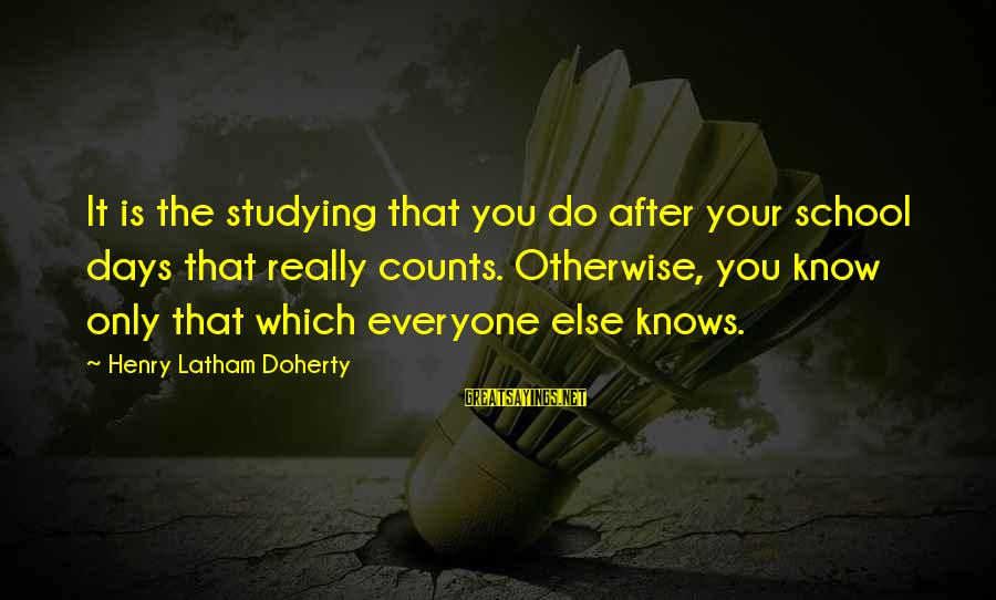 Doherty's Sayings By Henry Latham Doherty: It is the studying that you do after your school days that really counts. Otherwise,
