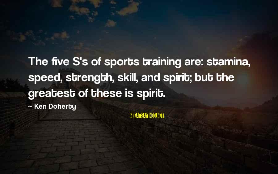 Doherty's Sayings By Ken Doherty: The five S's of sports training are: stamina, speed, strength, skill, and spirit; but the