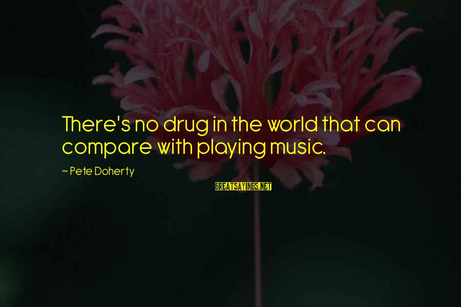 Doherty's Sayings By Pete Doherty: There's no drug in the world that can compare with playing music.
