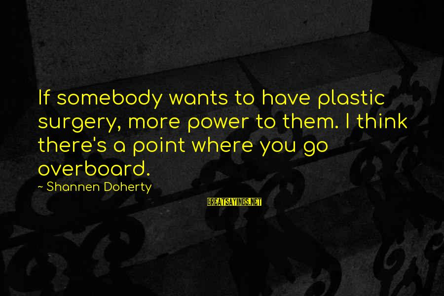 Doherty's Sayings By Shannen Doherty: If somebody wants to have plastic surgery, more power to them. I think there's a