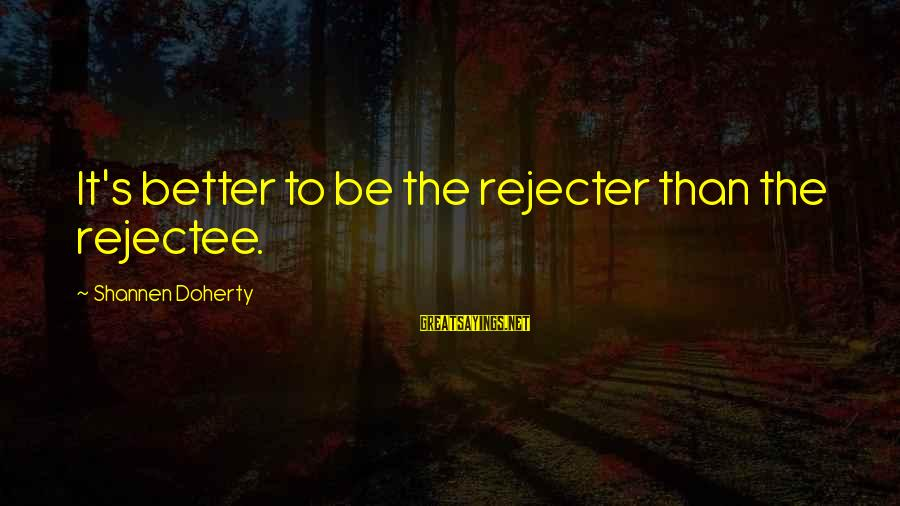Doherty's Sayings By Shannen Doherty: It's better to be the rejecter than the rejectee.