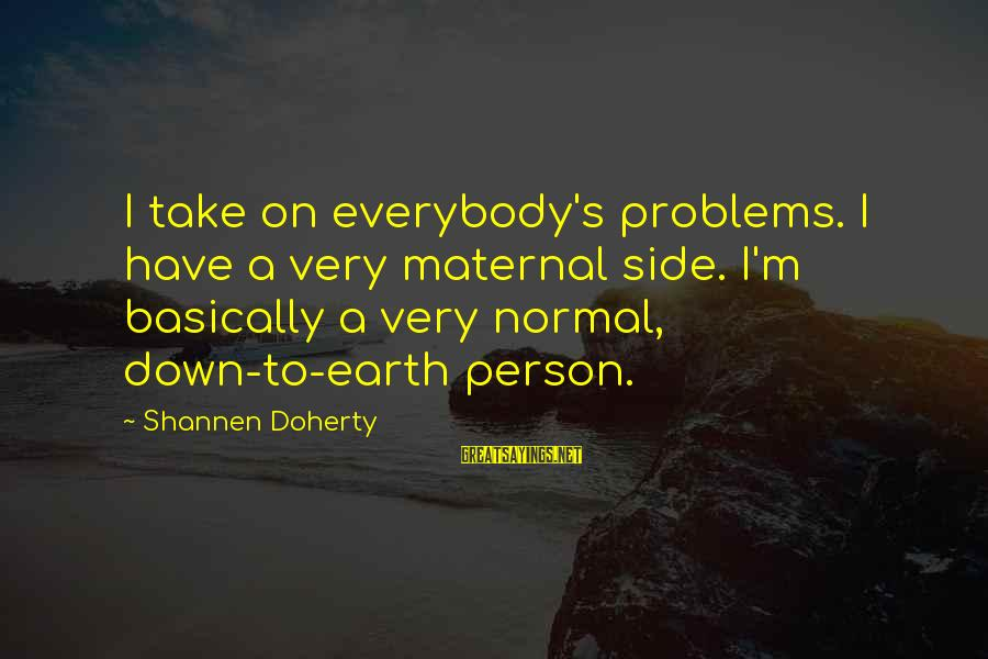 Doherty's Sayings By Shannen Doherty: I take on everybody's problems. I have a very maternal side. I'm basically a very