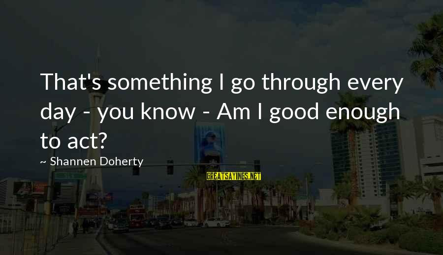 Doherty's Sayings By Shannen Doherty: That's something I go through every day - you know - Am I good enough