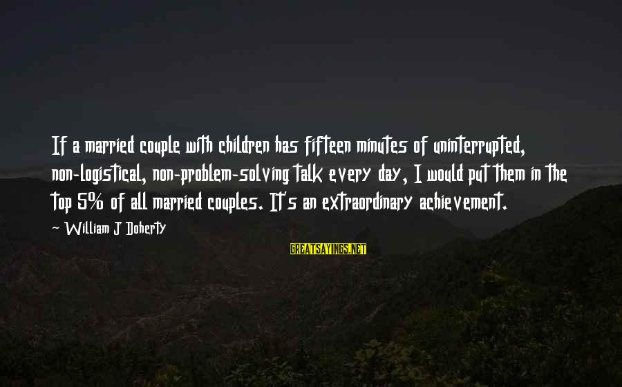 Doherty's Sayings By William J Doherty: If a married couple with children has fifteen minutes of uninterrupted, non-logistical, non-problem-solving talk every
