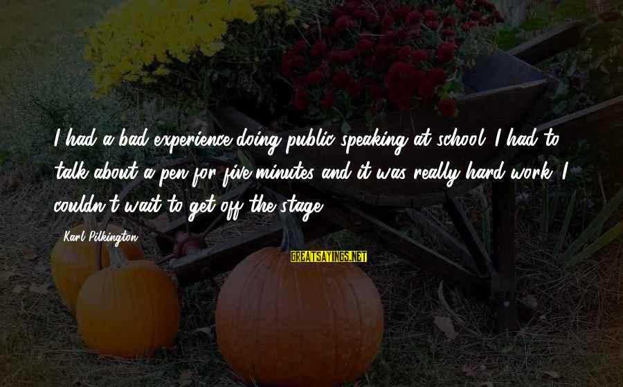 Doing Bad In School Sayings By Karl Pilkington: I had a bad experience doing public speaking at school. I had to talk about