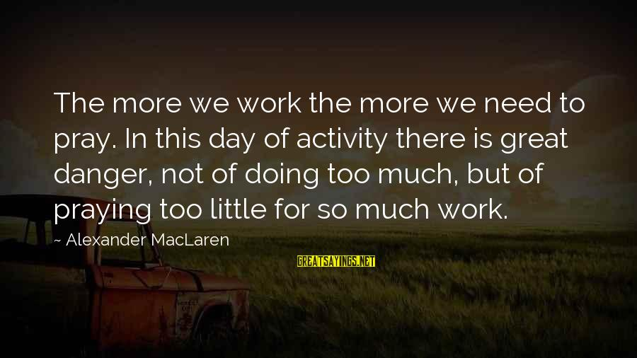Doing Great Work Sayings By Alexander MacLaren: The more we work the more we need to pray. In this day of activity