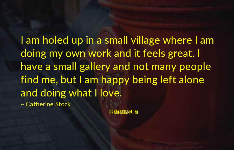 Doing Great Work Sayings By Catherine Stock: I am holed up in a small village where I am doing my own work