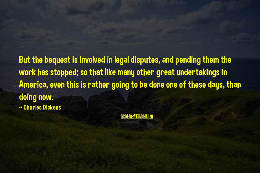 Doing Great Work Sayings By Charles Dickens: But the bequest is involved in legal disputes, and pending them the work has stopped;